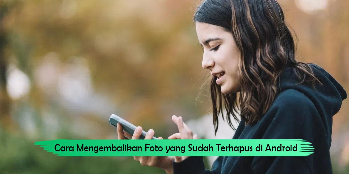 Cara Mengembalikan Foto yang Sudah Terhapus di Android